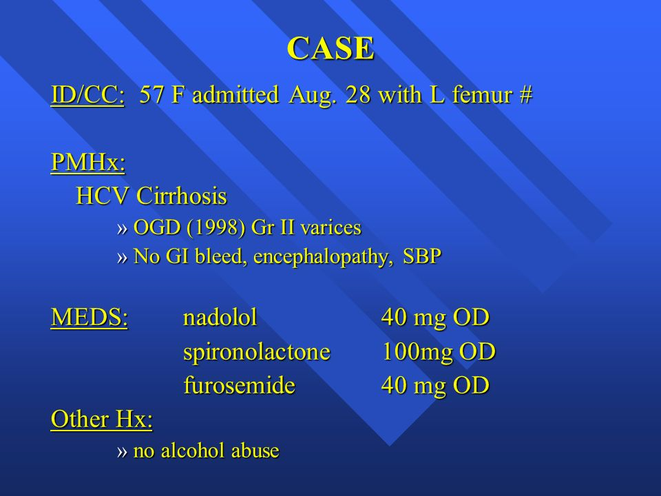 CASE ID/CC: 57 F admitted Aug. 28 with L femur # PMHx: HCV Cirrhosis »OGD (1998) Gr II varices »No GI bleed, encephalopathy, SBP MEDS: nadolol 40 mg O