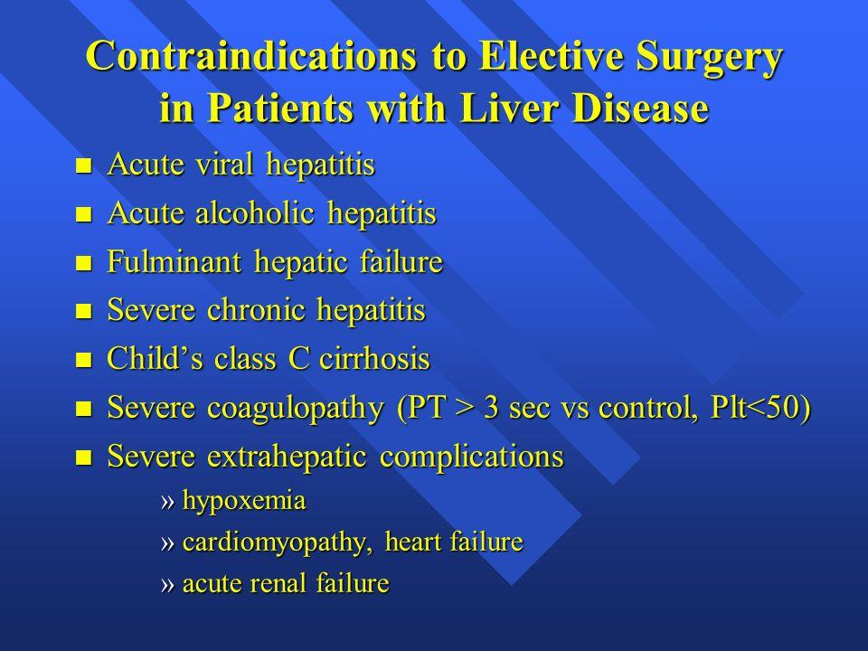 Contraindications to Elective Surgery in Patients with Liver Disease n Acute viral hepatitis n Acute alcoholic hepatitis n Fulminant hepatic failure n