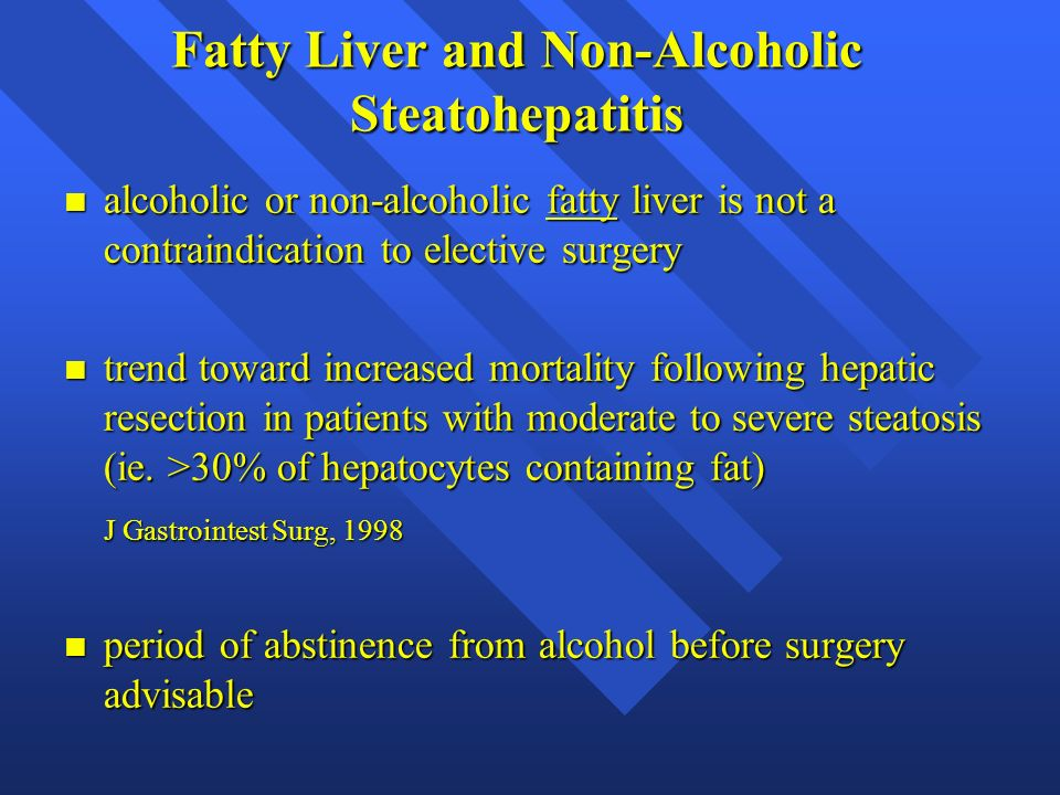 Fatty Liver and Non-Alcoholic Steatohepatitis n alcoholic or non-alcoholic fatty liver is not a contraindication to elective surgery n trend toward in