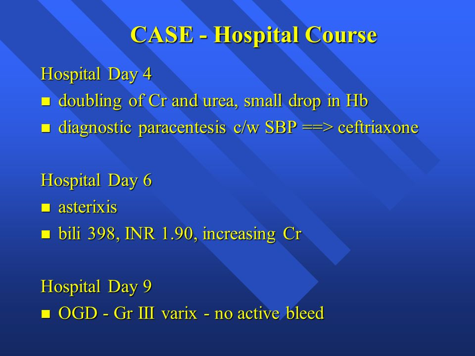 CASE - Hospital Course Hospital Day 4 n doubling of Cr and urea, small drop in Hb n diagnostic paracentesis c/w SBP ==> ceftriaxone Hospital Day 6 n a