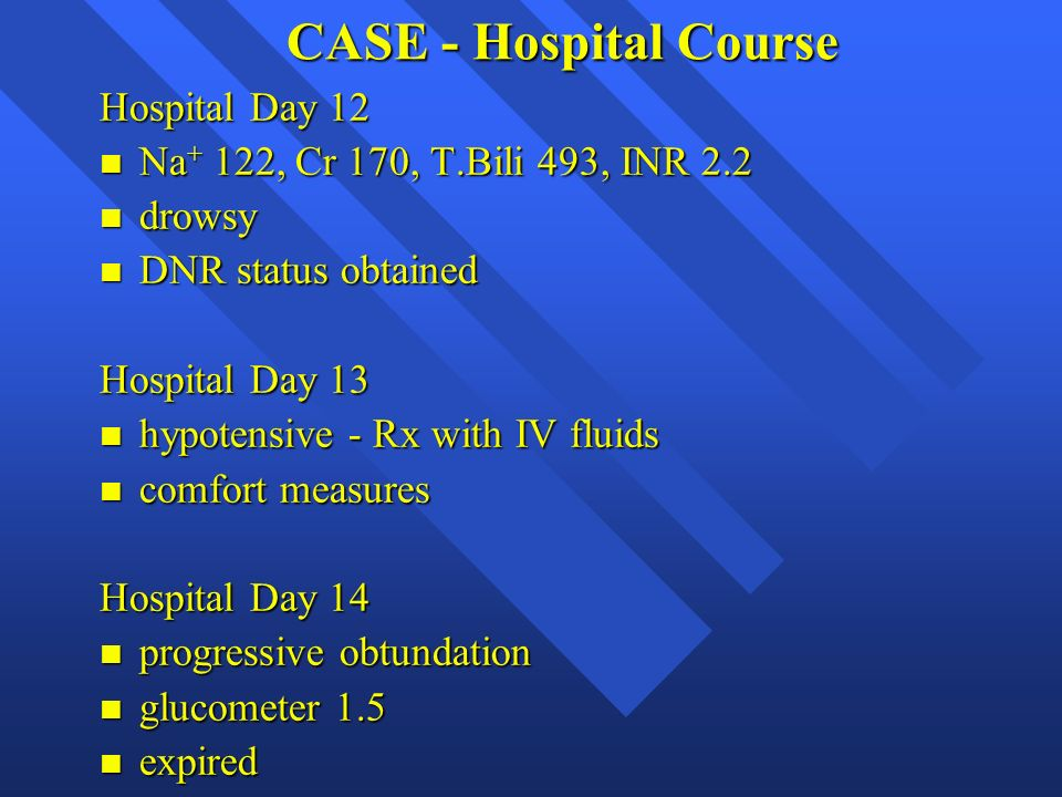 CASE - Hospital Course Hospital Day 12 n Na + 122, Cr 170, T.Bili 493, INR 2.2 n drowsy n DNR status obtained Hospital Day 13 n hypotensive - Rx with