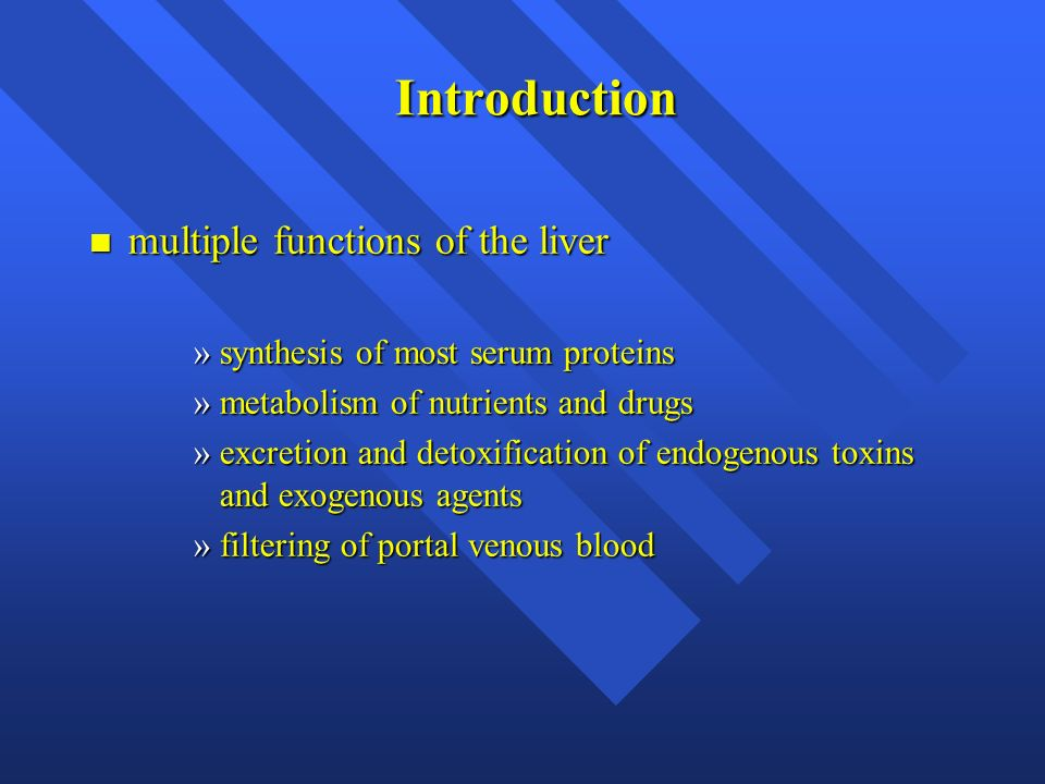 Introduction n multiple functions of the liver »synthesis of most serum proteins »metabolism of nutrients and drugs »excretion and detoxification of e