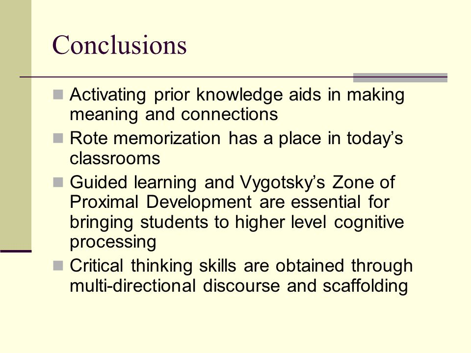 Conclusions Activating prior knowledge aids in making meaning and connections Rote memorization has a place in todays classrooms Guided learning and V