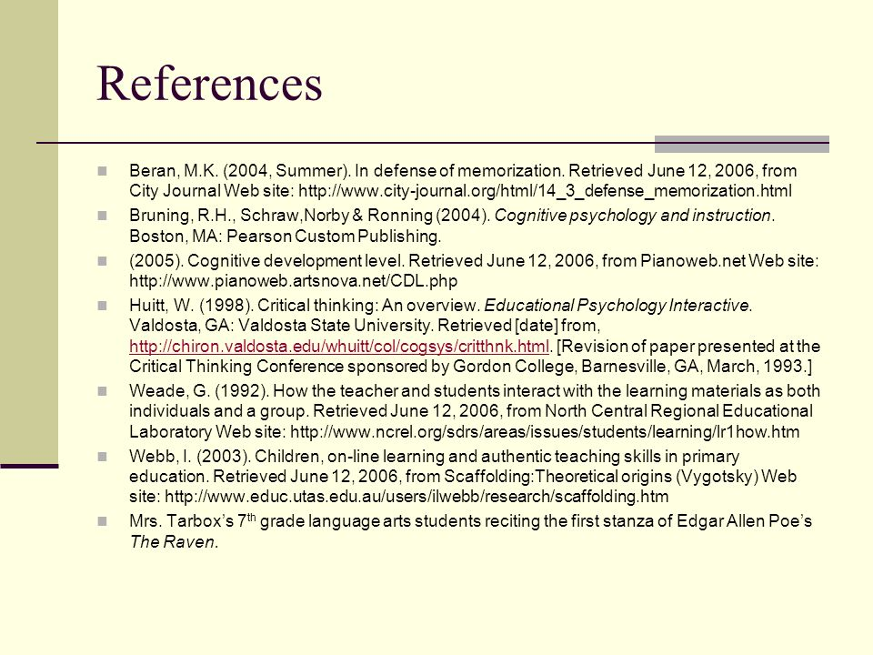 References Beran, M.K. (2004, Summer). In defense of memorization. Retrieved June 12, 2006, from City Journal Web site: http://www.city-journal.org/ht