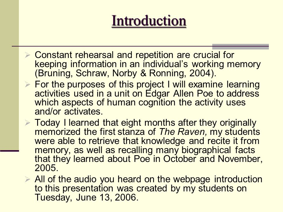 Introduction Constant rehearsal and repetition are crucial for keeping information in an individuals working memory (Bruning, Schraw, Norby & Ronning,