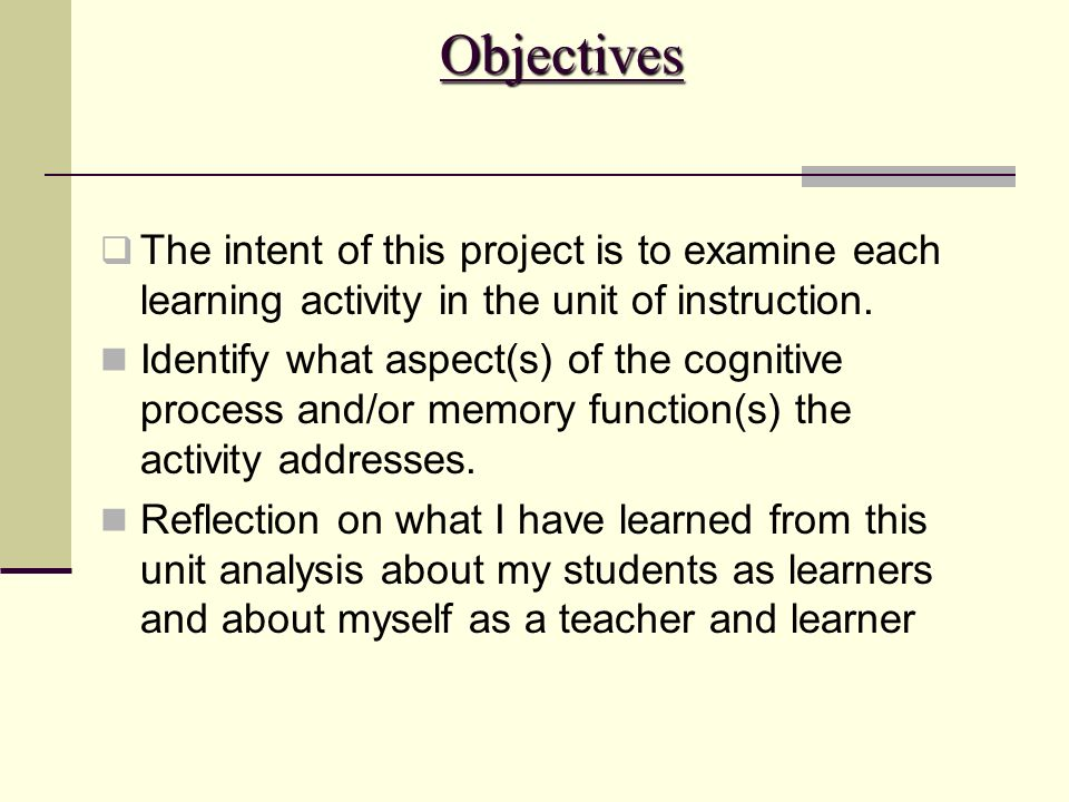 Objectives The intent of this project is to examine each learning activity in the unit of instruction. Identify what aspect(s) of the cognitive proces