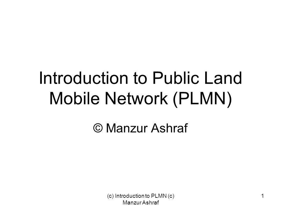 (c) Introduction to PLMN (c) Manzur Ashraf 1 Introduction to Public Land Mobile Network (PLMN) © Manzur Ashraf