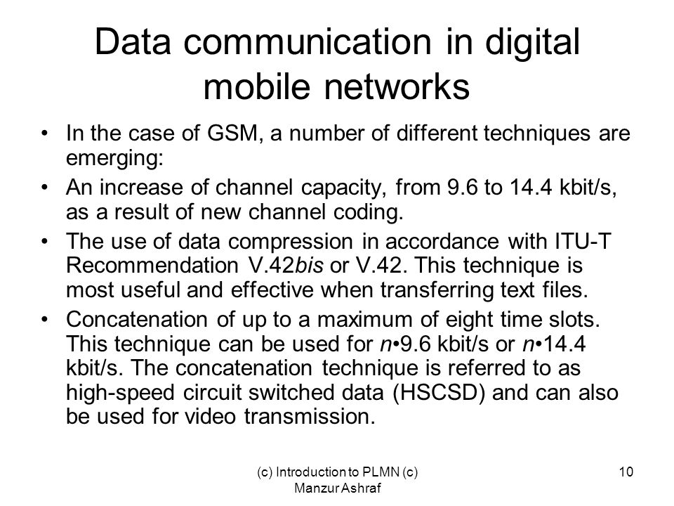 (c) Introduction to PLMN (c) Manzur Ashraf 10 Data communication in digital mobile networks In the case of GSM, a number of different techniques are emerging: An increase of channel capacity, from 9.6 to 14.4 kbit/s, as a result of new channel coding.