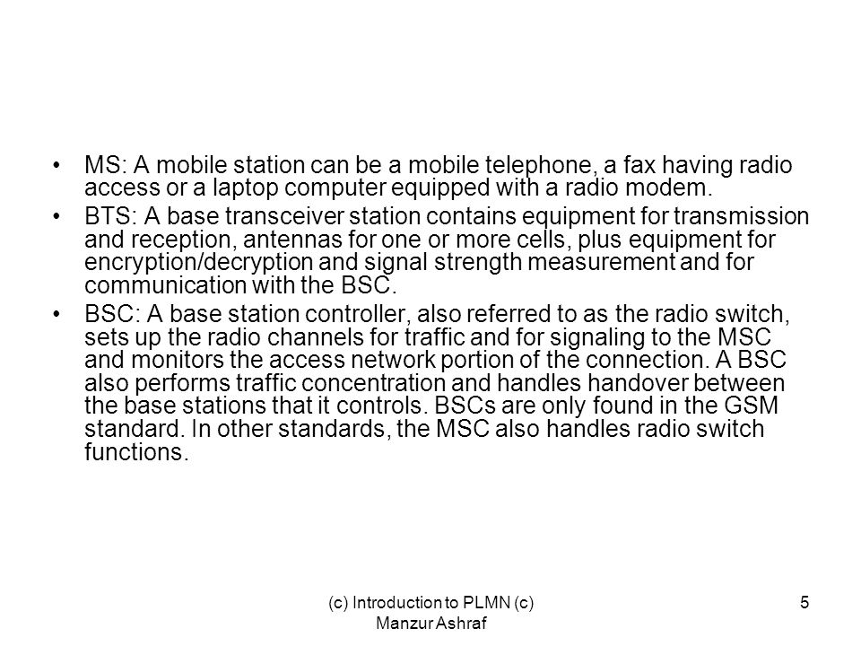 (c) Introduction to PLMN (c) Manzur Ashraf 5 MS: A mobile station can be a mobile telephone, a fax having radio access or a laptop computer equipped with a radio modem.