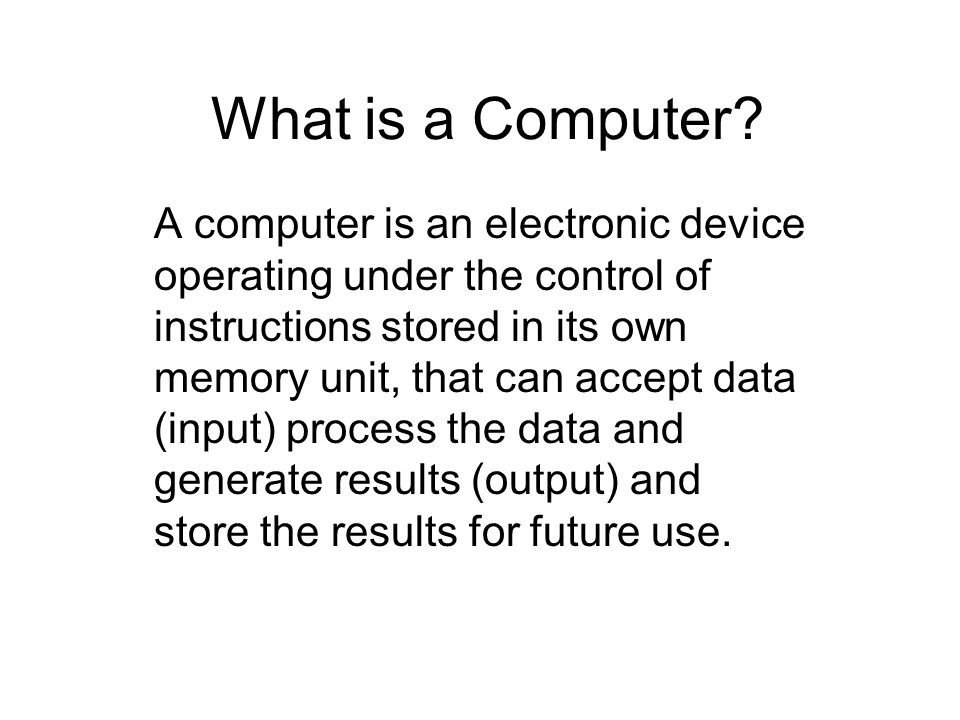 What is a Computer? A computer is an electronic device operating under the control of instructions stored in its own memory unit, that can accept data