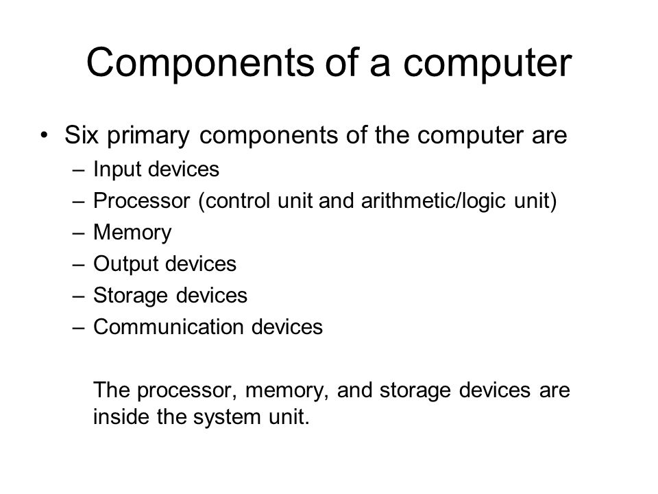 Components of a computer Six primary components of the computer are –Input devices –Processor (control unit and arithmetic/logic unit) –Memory –Output