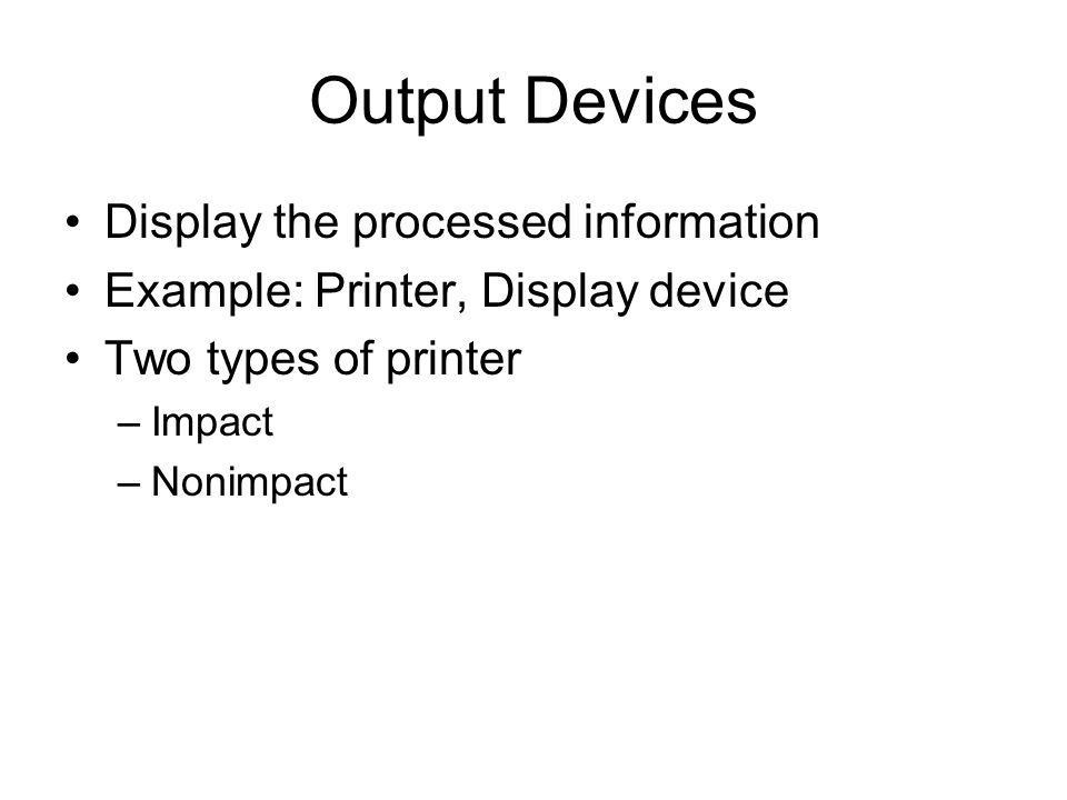 Output Devices Display the processed information Example: Printer, Display device Two types of printer –Impact –Nonimpact