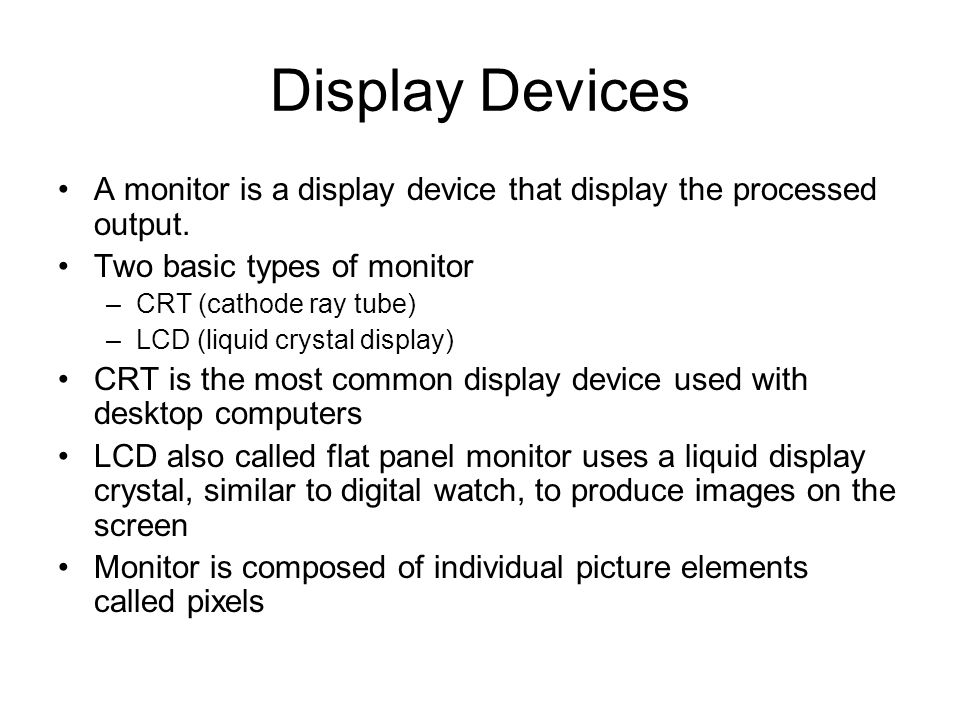 Display Devices A monitor is a display device that display the processed output. Two basic types of monitor –CRT (cathode ray tube) –LCD (liquid cryst