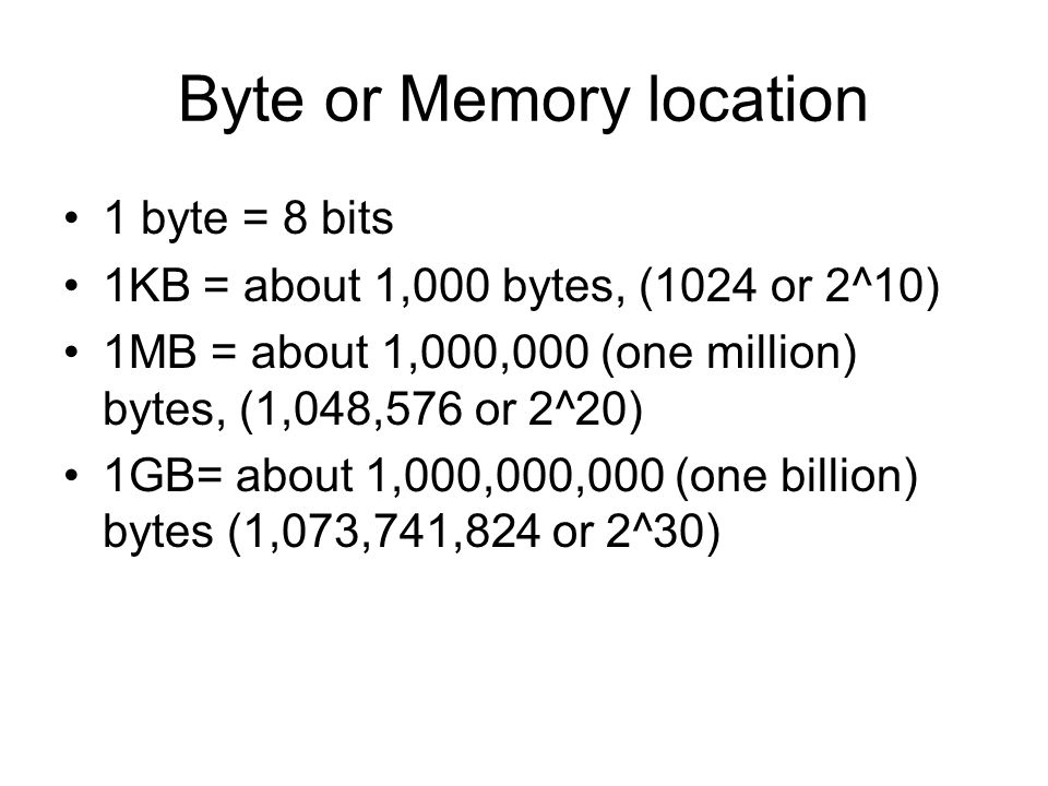 Byte or Memory location 1 byte = 8 bits 1KB = about 1,000 bytes, (1024 or 2^10) 1MB = about 1,000,000 (one million) bytes, (1,048,576 or 2^20) 1GB= ab