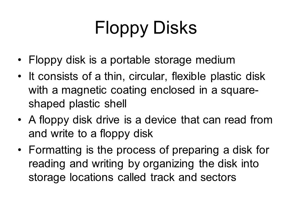 Floppy Disks Floppy disk is a portable storage medium It consists of a thin, circular, flexible plastic disk with a magnetic coating enclosed in a squ