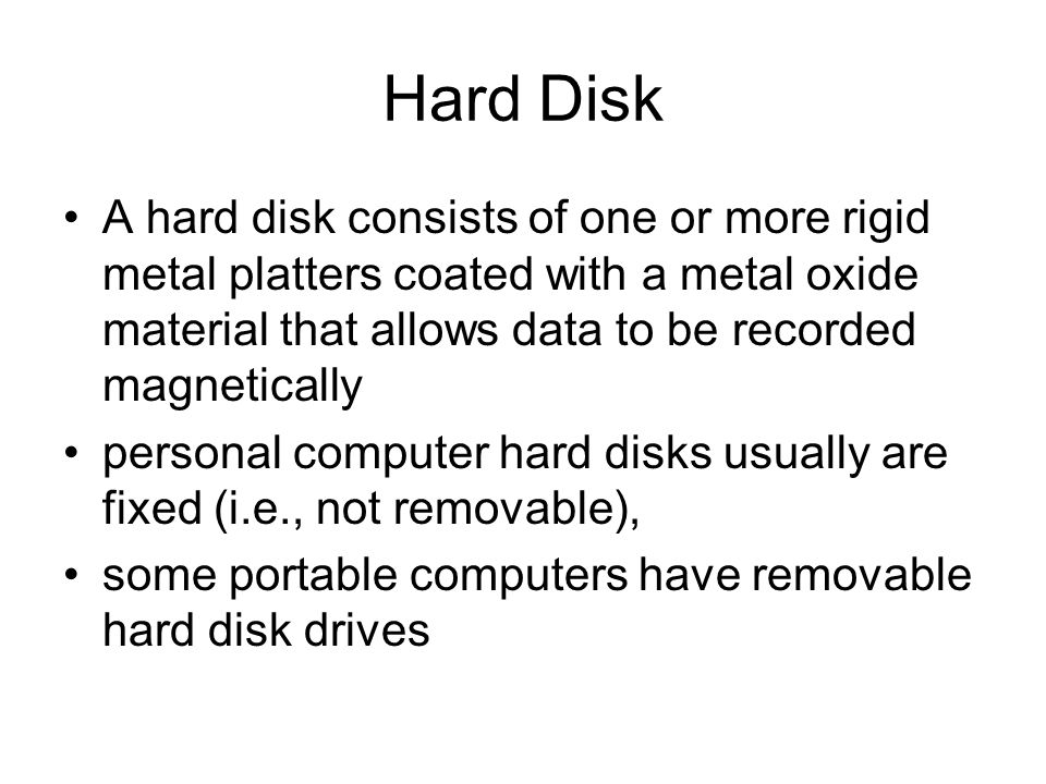 Hard Disk A hard disk consists of one or more rigid metal platters coated with a metal oxide material that allows data to be recorded magnetically per