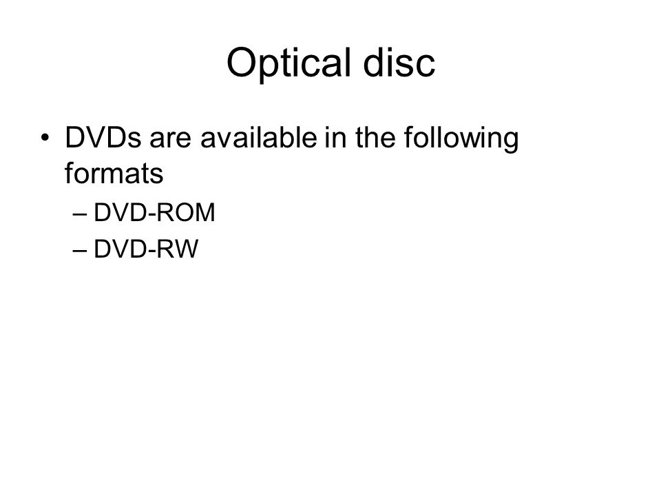 Optical disc DVDs are available in the following formats –DVD-ROM –DVD-RW