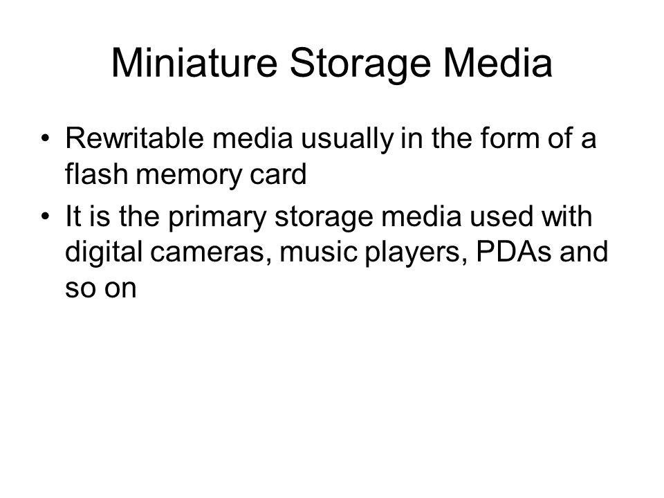 Miniature Storage Media Rewritable media usually in the form of a flash memory card It is the primary storage media used with digital cameras, music p