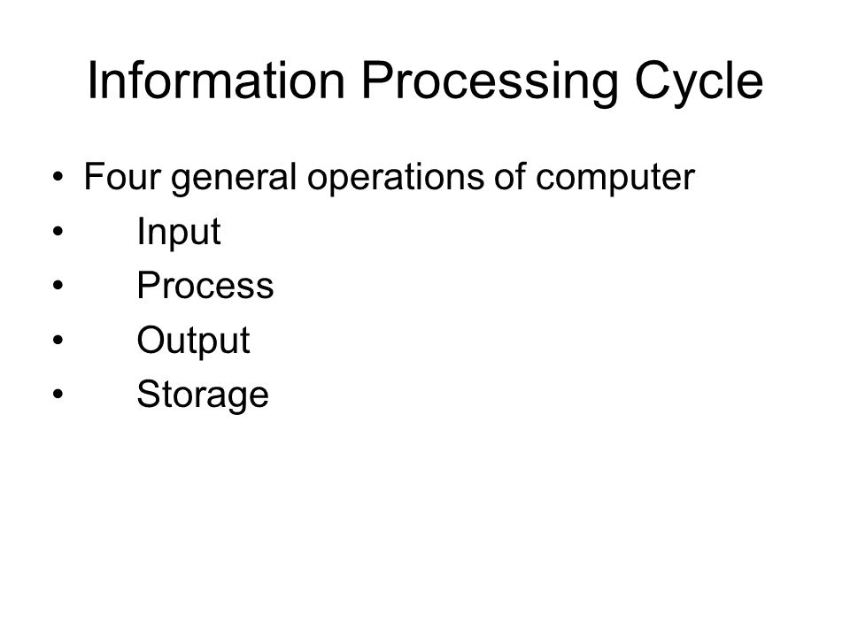 Information Processing Cycle Four general operations of computer Input Process Output Storage