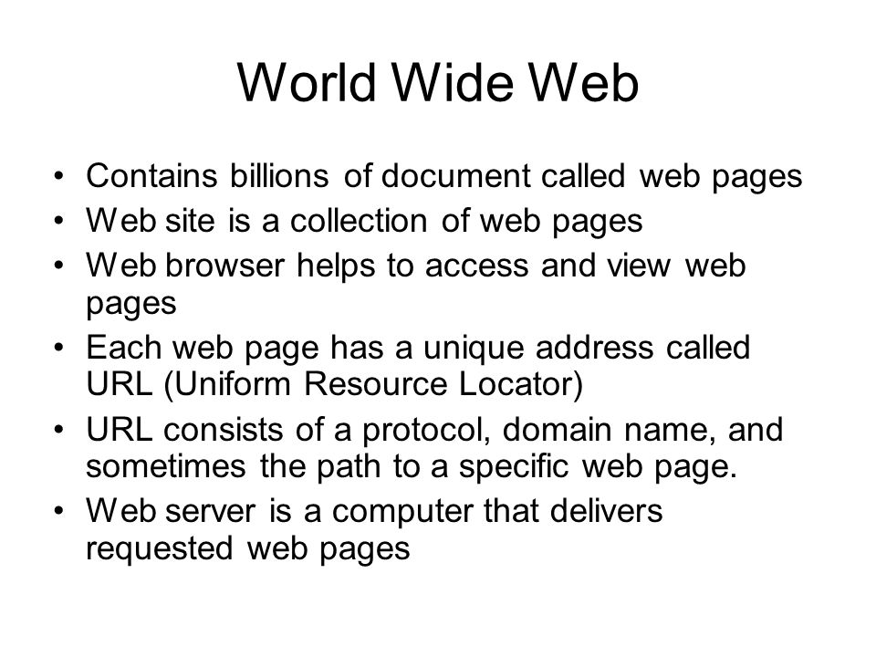 World Wide Web Contains billions of document called web pages Web site is a collection of web pages Web browser helps to access and view web pages Eac