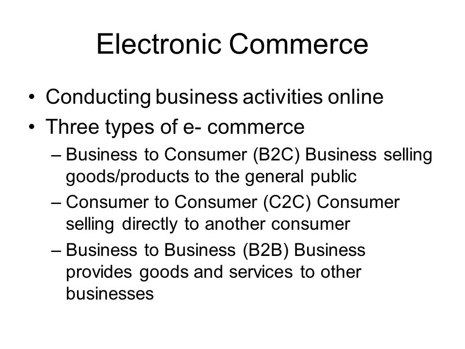 Electronic Commerce Conducting business activities online Three types of e- commerce –Business to Consumer (B2C) Business selling goods/products to th