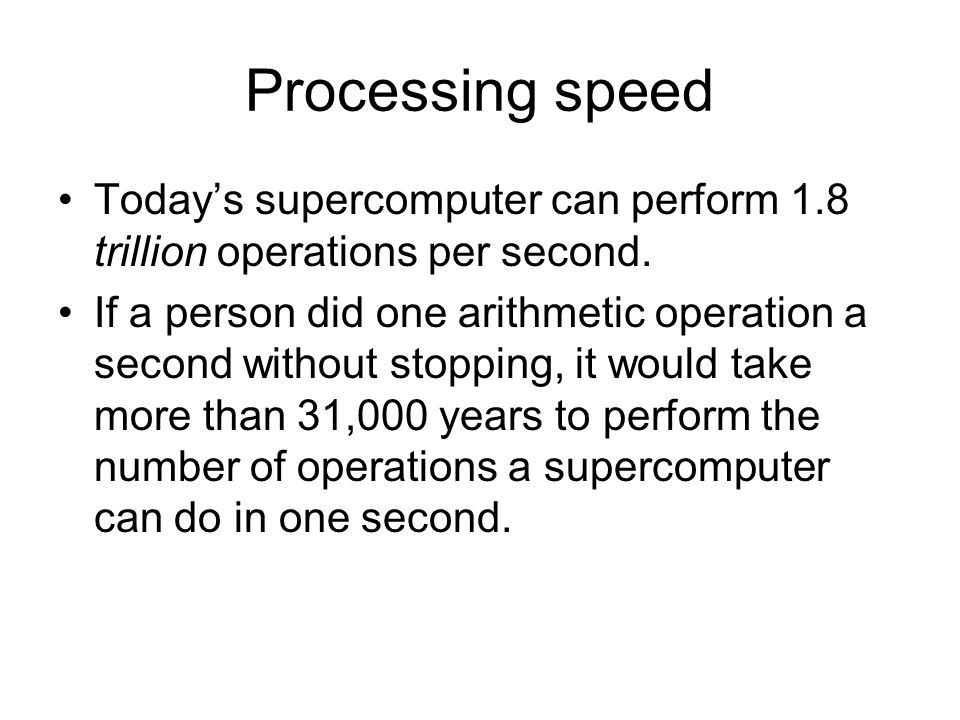 Processing speed Todays supercomputer can perform 1.8 trillion operations per second. If a person did one arithmetic operation a second without stoppi