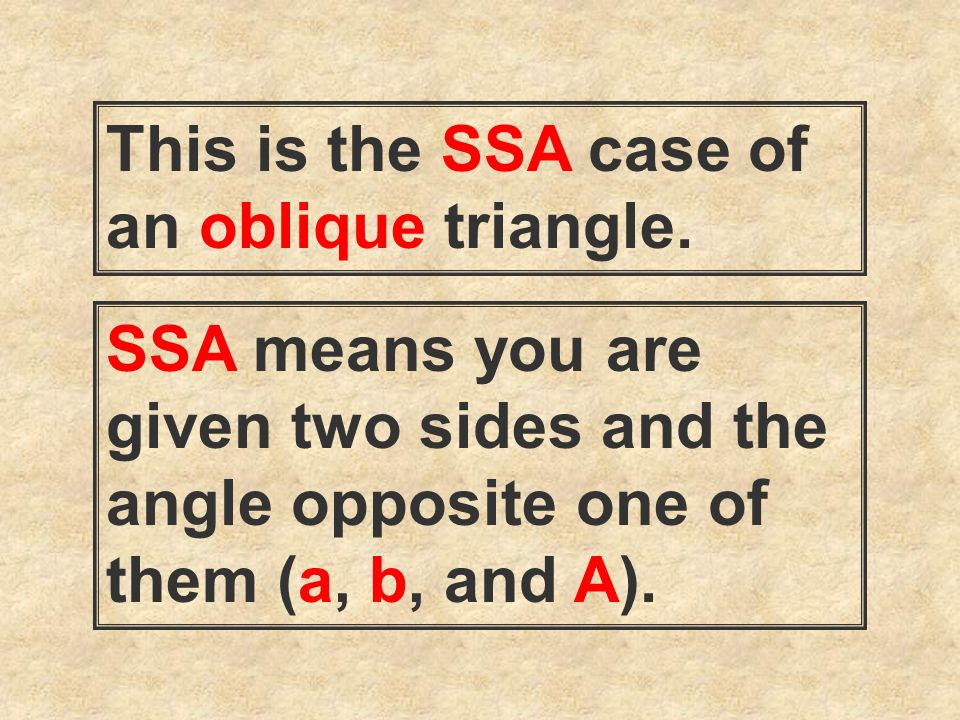 This is the SSA case of an oblique triangle. SSA means you are given two sides and the angle opposite one of them (a, b, and A).