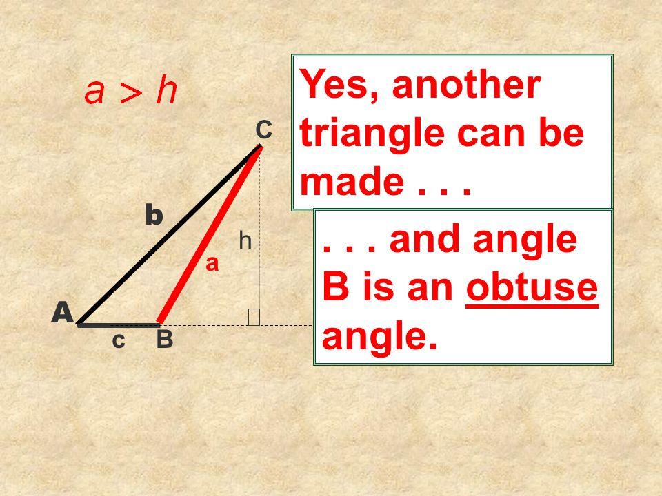 C Yes, another triangle can be made... B a c b A h... and angle B is an obtuse angle.