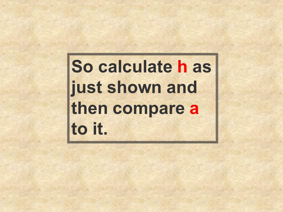 So calculate h as just shown and then compare a to it.