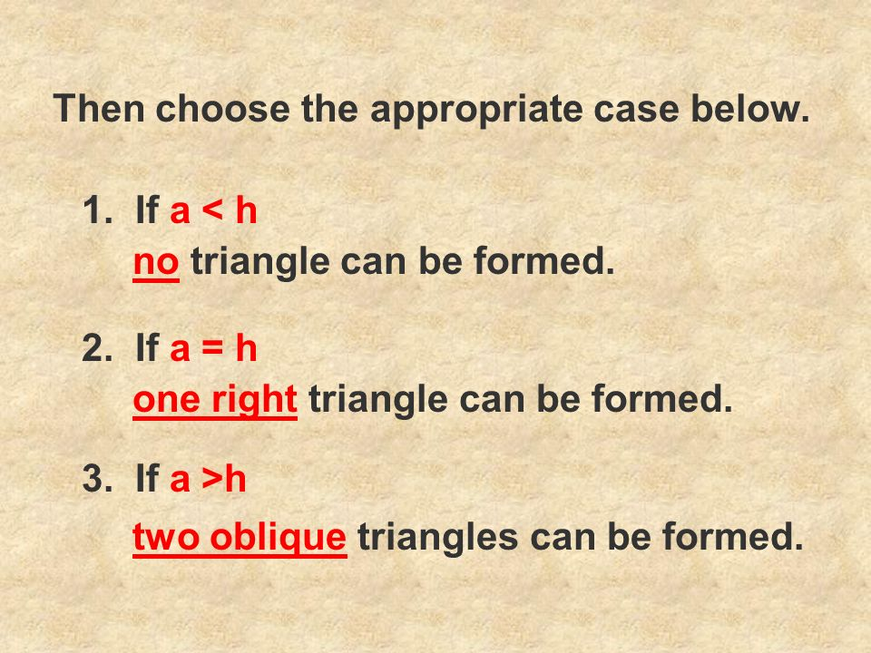 1. If a < h 2. If a = h 3. If a >h no triangle can be formed. one right triangle can be formed. two oblique triangles can be formed. Then choose the a