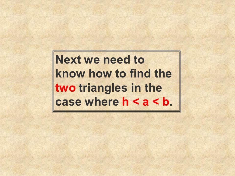 Next we need to know how to find the two triangles in the case where h < a < b.