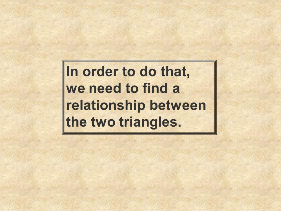 In order to do that, we need to find a relationship between the two triangles.