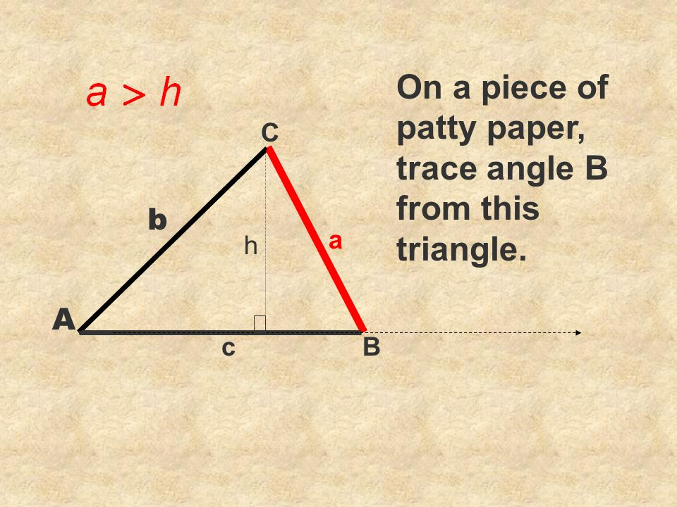 C cB a On a piece of patty paper, trace angle B from this triangle. b A h