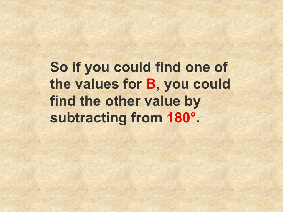 So if you could find one of the values for B, you could find the other value by subtracting from 180°.