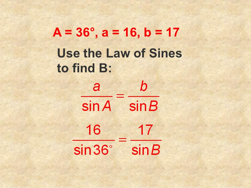 A = 36°, a = 16, b = 17 Use the Law of Sines to find B: