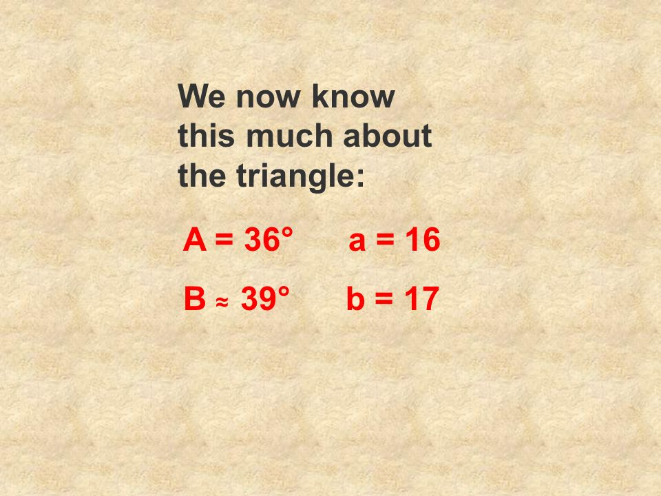 We now know this much about the triangle: A = 36° a = 16 B 39° b = 17