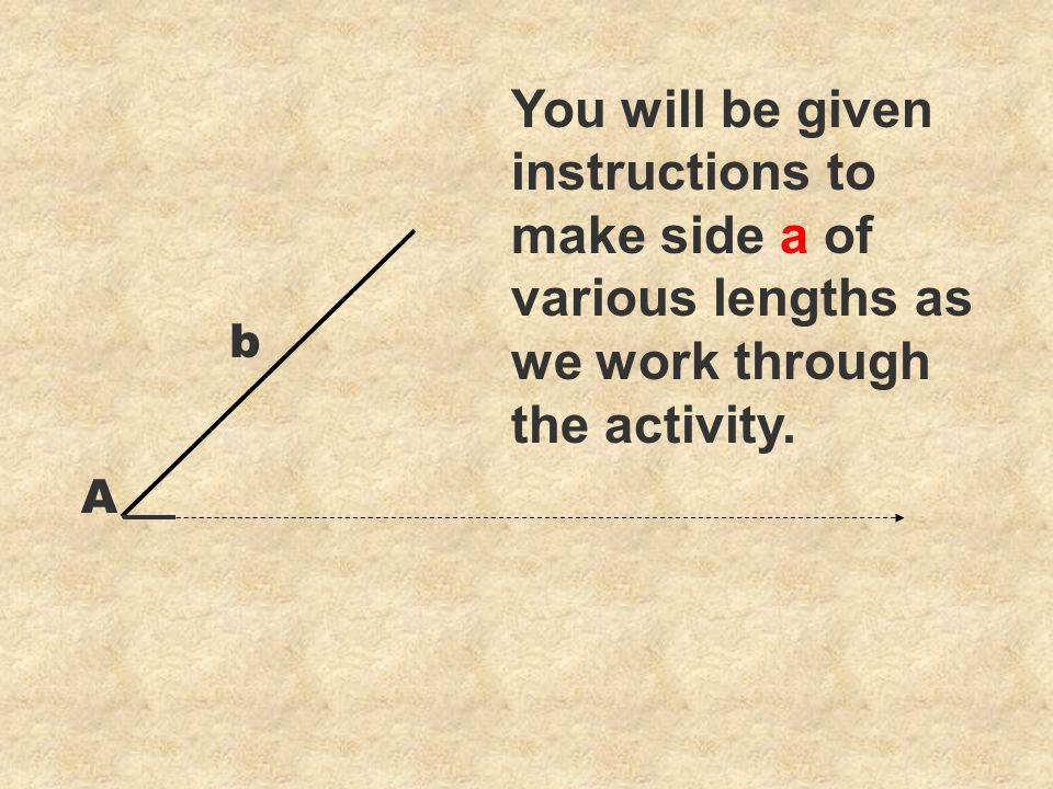 You will be given instructions to make side a of various lengths as we work through the activity. b A