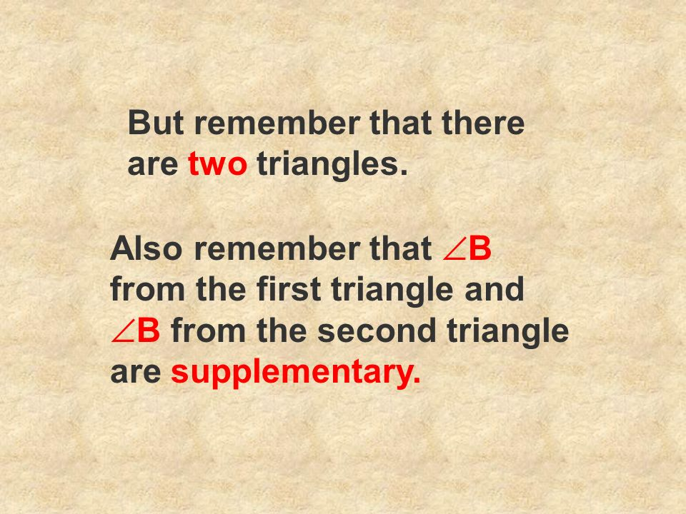 But remember that there are two triangles. Also remember that B from the first triangle and B from the second triangle are supplementary.