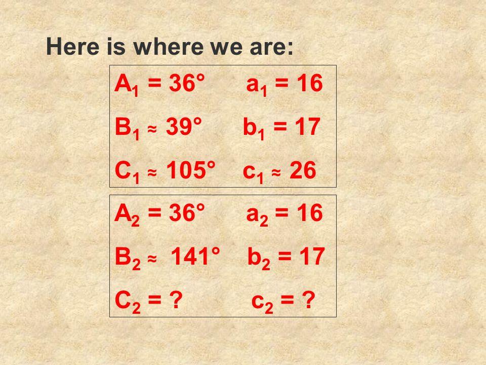 Here is where we are: A 1 = 36° a 1 = 16 B 1 39° b 1 = 17 C 1 105° c 1 26 A 2 = 36° a 2 = 16 B 2 141° b 2 = 17 C 2 = ? c 2 = ?