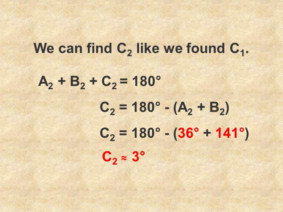We can find C 2 like we found C 1. C 2 = 180° - (A 2 + B 2 ) A 2 + B 2 + C 2 = 180° C 2 = 180° - (36° + 141°) C 2 3°