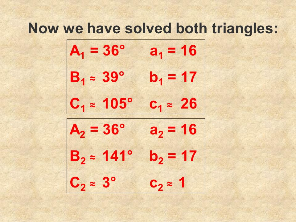 Now we have solved both triangles: A 1 = 36° a 1 = 16 B 1 39° b 1 = 17 C 1 105° c 1 26 A 2 = 36° a 2 = 16 B 2 141° b 2 = 17 C 2 3° c 2 1