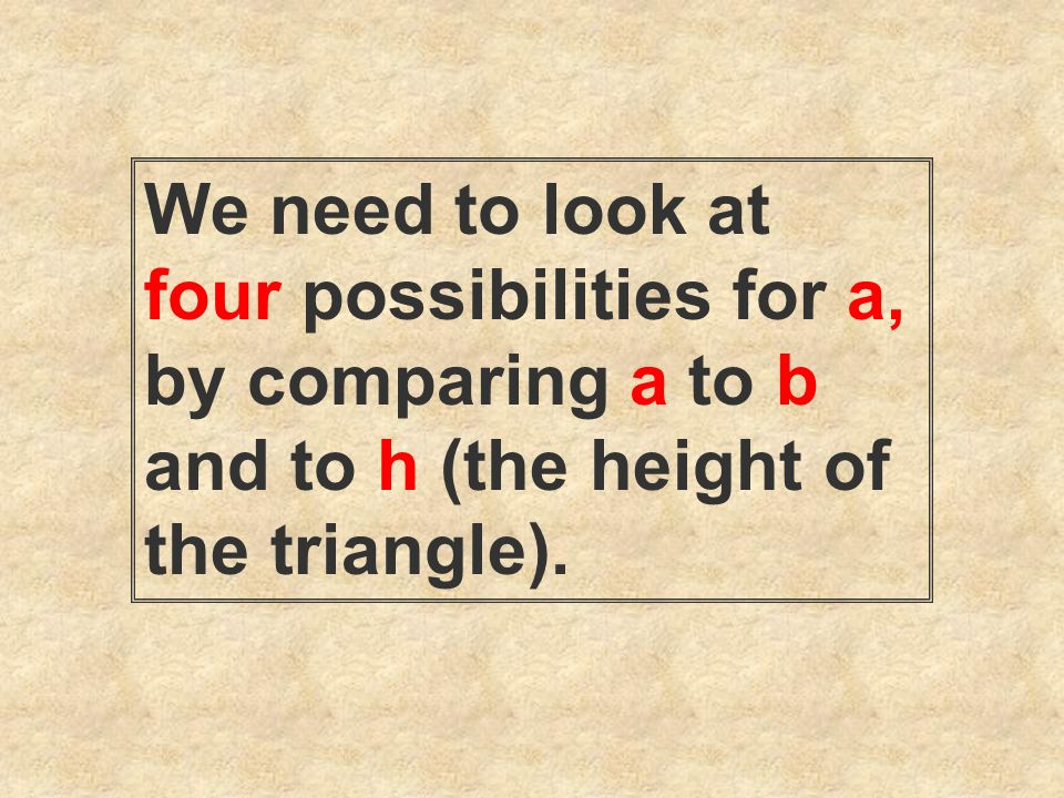 We need to look at four possibilities for a, by comparing a to b and to h (the height of the triangle).