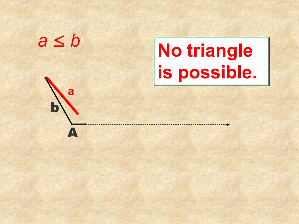 No triangle is possible. a A b