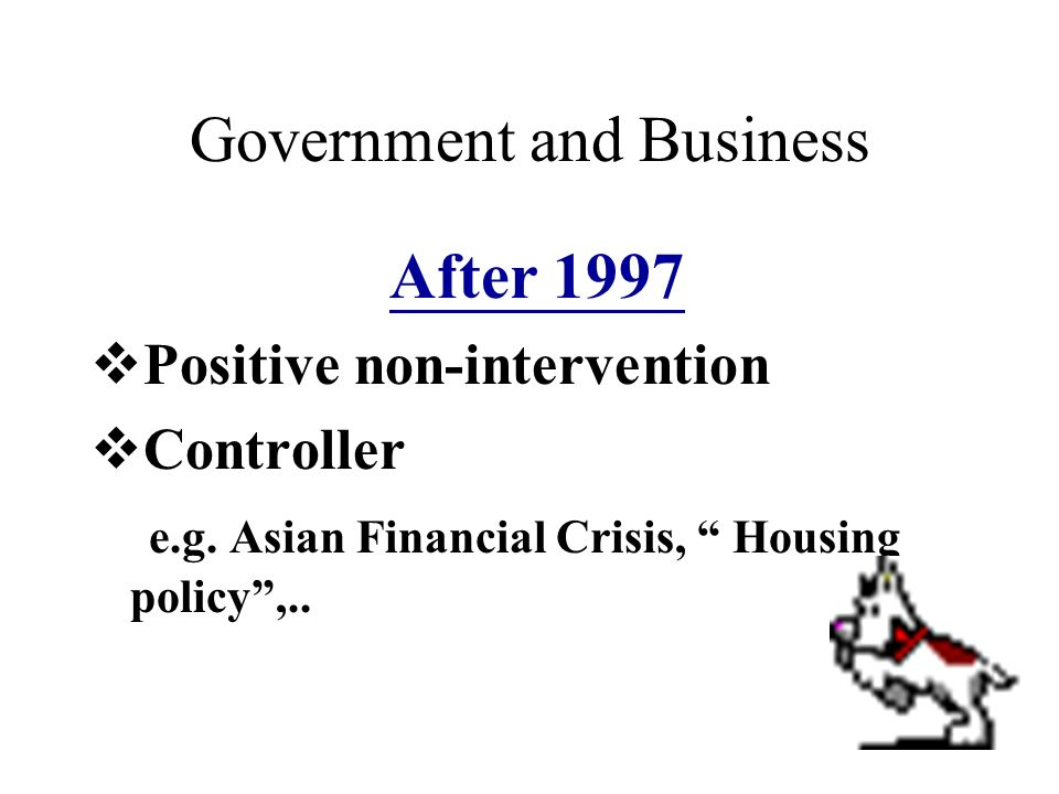 Government & Business Before 1997 Free trade policy Supporter e.g. infrastructure…..