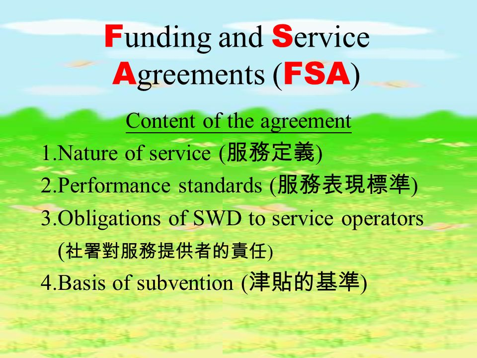 F unding and S ervice A greements ( FSA ) Content of the agreement 1.Nature of service ( ) 2.Performance standards ( ) 3.Obligations of SWD to service operators ( ) 4.Basis of subvention ( )
