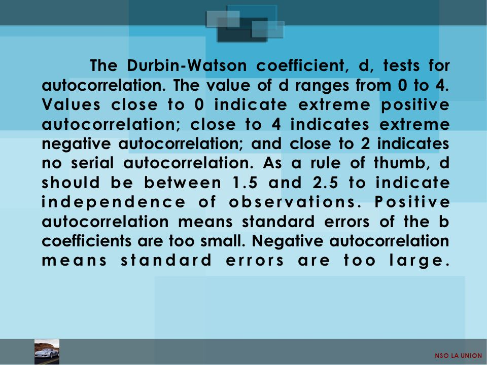NSO LA UNION The Durbin-Watson coefficient, d, tests for autocorrelation. The value of d ranges from 0 to 4. Values close to 0 indicate extreme positi