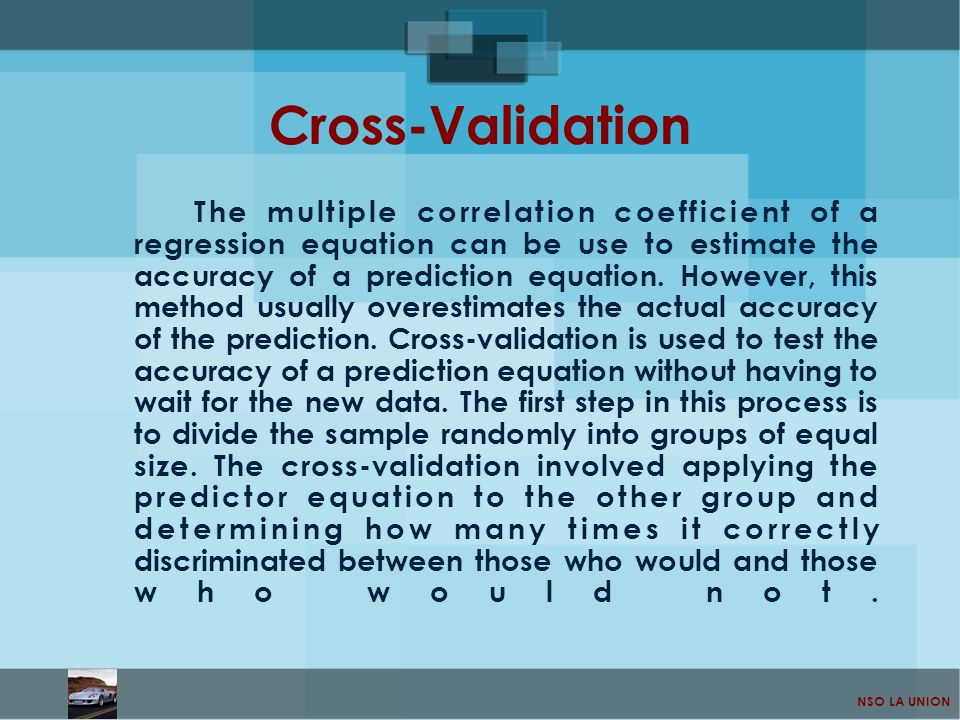 NSO LA UNION Cross-Validation The multiple correlation coefficient of a regression equation can be use to estimate the accuracy of a prediction equati