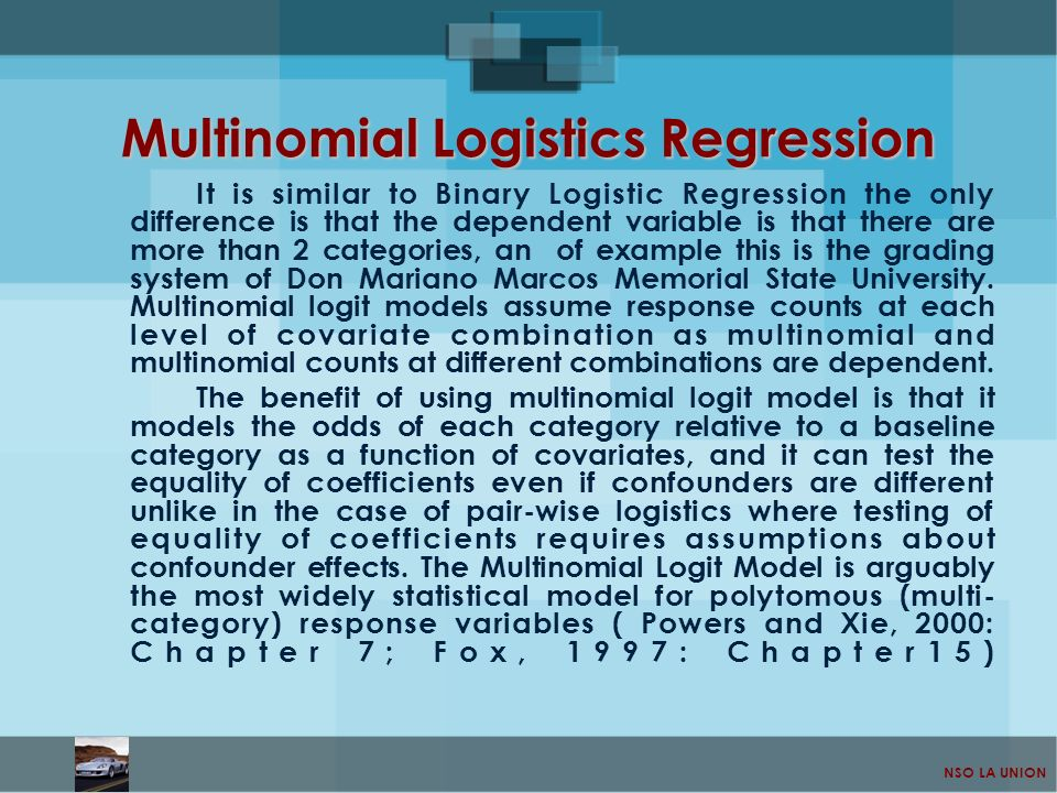 NSO LA UNION Multinomial Logistics Regression It is similar to Binary Logistic Regression the only difference is that the dependent variable is that t