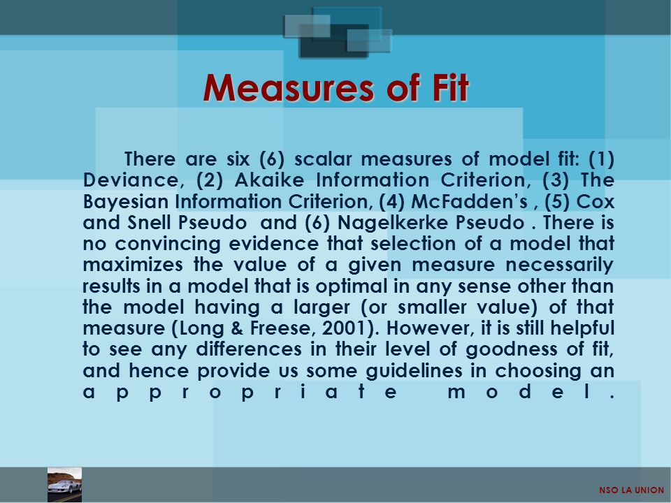 NSO LA UNION Measures of Fit There are six (6) scalar measures of model fit: (1) Deviance, (2) Akaike Information Criterion, (3) The Bayesian Informat