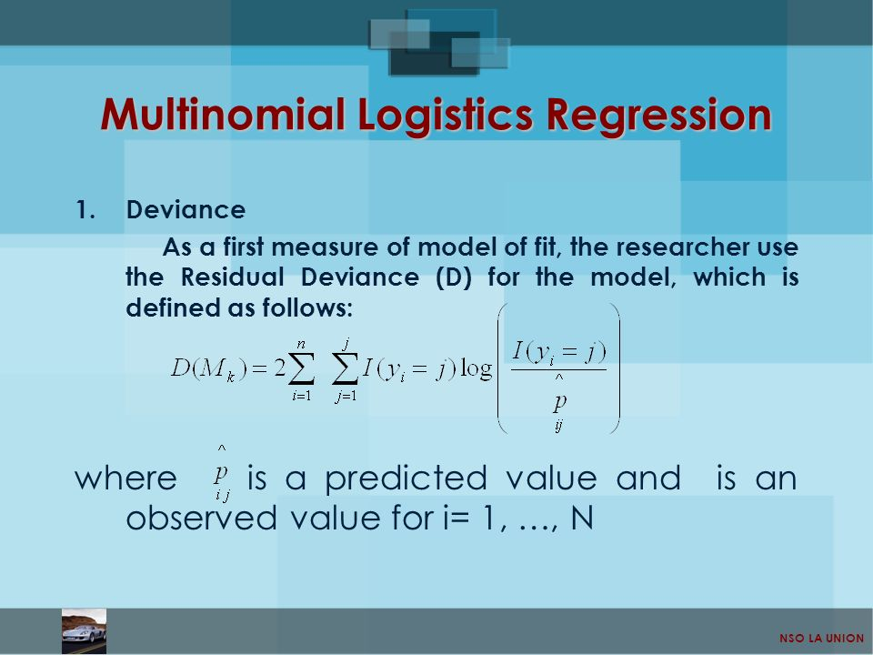 NSO LA UNION Multinomial Logistics Regression 1.Deviance As a first measure of model of fit, the researcher use the Residual Deviance (D) for the mode